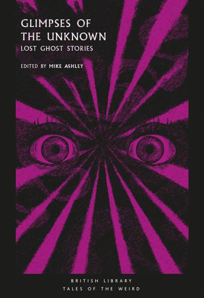 Glimpses of the Unknown: Lost Ghost Stories edited by Mike Ashley (British Library Publishing, £8.99)