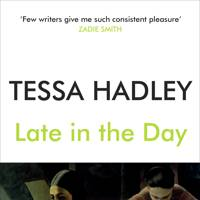 Late in the Day by Tessa Hadley (Jonathan Cape)