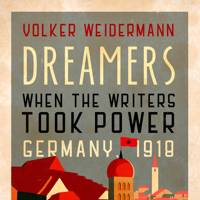 Dreamers: When the Writers Took Power, Germany, 1918 by Volker Weidermann